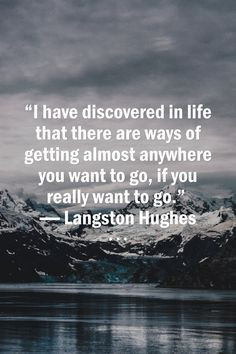 """""""I have discovered in life that there are ways of getting almost anywhere you want to go, if you really want to go."""" ― Langston Hughes"""