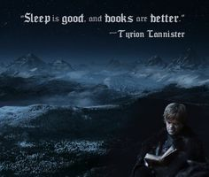 """""""Sleep is good,"""" he said. """"And books are better."""" Tyrion Lannister"""