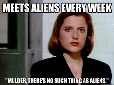 Scully: Meets aliens every week; still insists it's never aliens.