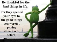 Be thankful for the bad things in life. For they opened your eyes to the good things you weren't paying attention to before!