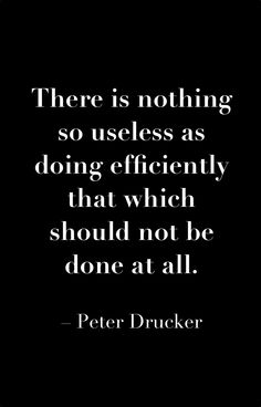 There is nothing so useless as doing efficiently that which should not be done at all. #PeterDrucker