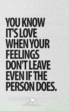 You know it's love when your feelings don't leave even if the person does.  #quotes