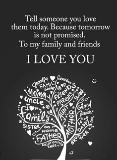 Quotes Tell someone you love them today. Because tomorrow is not promised. To my family and friends I Love You.
