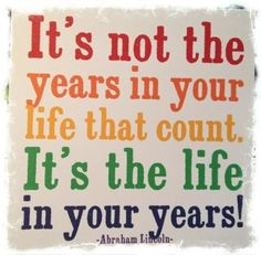 It's not the years in your life that count. It's the life in your years!