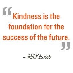 Quotation: Kindness is the foundation for the success of our future. RAKtivist