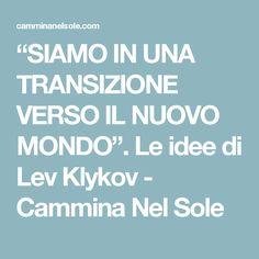"""""""SIAMO IN UNA TRANSIZIONE VERSO IL NUOVO MONDO"""". Le idee di Lev Klykov - Cammina Nel Sole"""