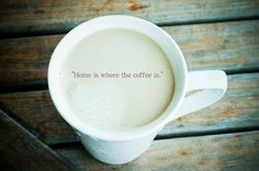 ...Oh how very true...Home is where the coffee is