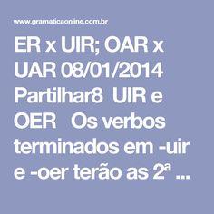 ER x UIR; OAR x UAR 08/01/2014    Partilhar8 UIR e OER  Os verbos terminados em -uir e -oer terão as 2ª e 3ª pessoas do singular do presente doindicativo escritas com -i-:  - tu possuis - ele possui - tu constróis - ele constrói - tu móis - ele mói - tu róis - ele rói.   UAR e OAR  Os verbos terminados em -uar e -oar terão todas as pessoas do presente do subjuntivoescritas com -e-:  - Que eu efetue - Que tu efetues - Que ele atenue - Que nós atenuemos - Que vós entoeis - Que eles…