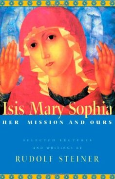 Isis Mary Sophia: Her Mission and Ours by Rudolf Steiner http://www.amazon.com/dp/0880104945/ref=cm_sw_r_pi_dp_vNUMub0NYBRPW