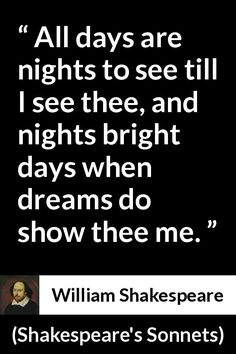 William Shakespeare - Shakespeare's Sonnets - All days are nights to see till I see thee, and nights bright days when dreams do show thee me. Poetry Quotes, Book Quotes, Me Quotes, Lyric Quotes, Literature Quotes, Quotes From Novels, Shakespeare Sonnets, William Shakespeare, French Quotes