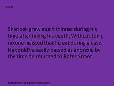 I also see John running out to punch him, then stop suddenly, as he sees that Sherlock has lost a LOT of weight, whereas he takes Sherlock around the shoulders, pushes him inside, and calls out to Mrs. Hudson, who then proceeds to make a feast with lots of fatty foods. Within a week, Sherlock has gained most of his weight back, and is sitting on the couch when John comes home from work. Sets everything down, and gets Sherlock off the couch so he can actually hit him for leaving for three years.