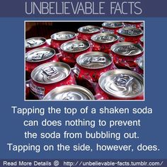 Tap on the side, not on the top. where did tapping on the top of a soda can to prevent spillage even come from anyway? And why is it such a well known and accepted myth? We know it doesn't work - but we do it anyway....why I ask you!!!! lol