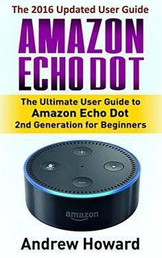 Amazon Echo Dot: The Ultimate User Guide to Amazon Echo D...