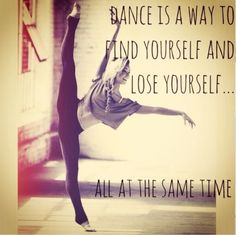"""Dance is a way to find yourself and lose yourself...all at the same time."""