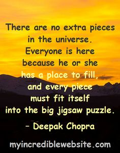 There are no extra pieces in the universe. Everyone is here because he or she has a place to fill, and every piece must fit itself into the big jigsaw puzzle. – Deepak Chopra