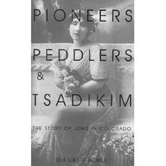 Pioneers, Peddlers, and Tsadikim: The Story of Jews in Colorado by Ida Libert Uchill