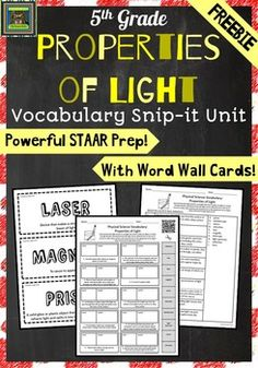 Easy, fun way to help your students learn physical science vocabulary AND prepare for the 5th grade science STAAR test!    PRODUCT DESCRIPTION *This product is designed to help students master academic vocabulary and can be used to supplement a well-balanced science curriculum.    *Complete vocabulary mini-unit for Properties of Light (5.6C)  *Unit includes teaching points for each word, word wall cards, vocabulary snip-it cut and paste activity with QR code, a blank foldable, and a quiz…