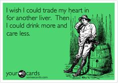 Funny Breakup Ecard: I wish I could trade my heart in for another liver. Then I could drink more and care less.