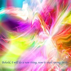 """""""Behold, I will do a new thing, Now it shall spring forth; Shall you not know it? I will even make a road in the wilderness And rivers in the desert."""" Isaiah 43:19"""