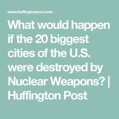 What would happen if the 20 biggest cities of the U.S. were destroyed by Nuclear Weapons? | Huffington Post