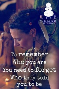 To remember who you are, You need to forget who they told you to be.  #WildWomanSisterhood