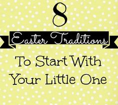 8 Easter Traditions to Start with Your Little One. Could easily be adapted for holidays in general. Things like: special meals, crafts, dapper outfits, family time, etc.