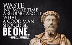 """""""Waste no more time arguing about what a good man should be. Be one."""" - Marcus Aurelius"""