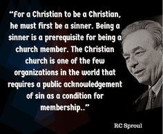 For a Christian to be a Christian, he must first be a sinner. Being a sinner is a prerequisite for being a church member. - R.C. Sproul | Reformed Spirit