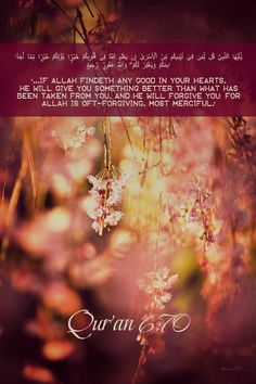 """""""...If Allah findeth any good in your hearts, He will give you something better than what has been taken from you, and He will forgive you: for Allah is Oft-forgiving, Most Merciful."""""""