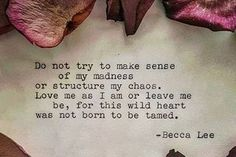 Do not try to make sense of my sadness or structure my chaos. Love me as I am or leave me be, for this wild heart was not born to be tamed. -Becca Lee