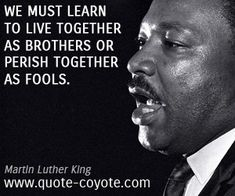 Martin Luther King - We must learn to live together as brothers or perish together as fools.
