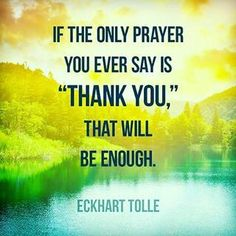 """TOP THANKS quotes and sayings by famous authors like Eckhart Tolle : If the only prayer you ever say is """"Thank you"""", that will be enough. ~Eckhart Tolle you Now Quotes, Great Quotes, Motivational Quotes, Life Quotes, Inspirational Quotes, Crush Quotes, Relationship Quotes, Daily Quotes, Super Quotes"""