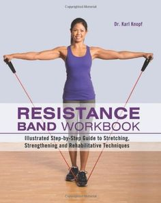 Resistance Band Workbook: Illustrated Step-by-Step Guide to Stretching, Strengthening and Rehabilitative Techniques by Karl Knopf M.D., $15