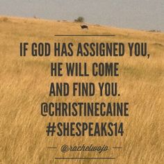 I heard Christine Caine speak at #SheSpeaks14 and wow, she is God-empowered. This quote reminds me that whether I'm trying to hide from God or I think he's forgotten where I am, neither is true. He loves us so much and desperately wants to use his daughters to fulfill their destiny.
