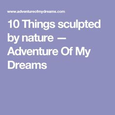 10 Things sculpted by nature — Adventure Of My Dreams