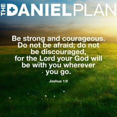 """""""Have I not commanded you? Be strong and courageous. Do not be afraid; do not be discouraged, for the Lord your God will be with you wherever you go."""" Joshua 1:9 #Bible #BibleVerse www.DanielPlan.com"""