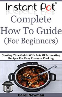 Instant Pot  Complete How To Guide (For Beginners): Cooking Time Guide With Lots Of Interesting Recipes For Easy Pressure Cooking by Carol Newman