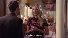 I eat everything. - Serena van der Woodsen, Gossip Girl