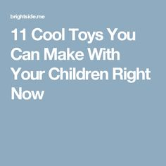 11 Cool Toys You Can Make With Your Children Right Now
