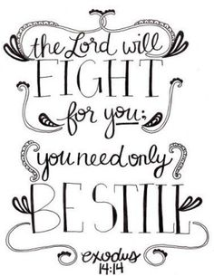 Bible verses by juliette. The Lord will fight for you, you need only be still. Exodus 14:14