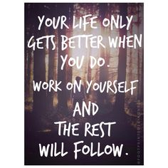 Your life only gets better when you do. Work on yourself and the rest will follow.