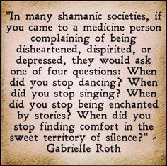 If you're depressed, a medicine man will ask you when you stopped dancing, singing, being enchanted by stories, & finding comfort in silence.  They may not have discovered medicine as we know it, but they certainly knew a lot about mental health & what sustains the human spirit.