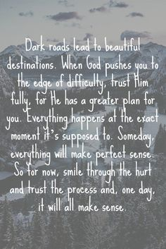 Dark roads lead to beautiful destinations. When God pushes you to the edge of difficulty, trust Him fully, for He has a greater plan for you. Everything happens at the exact moment it's supposed to. Someday, everything will make perfect sense. So for now, smile through the hurt and trust the process and one day it will all make sense.