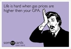 Life is hard when gas prices are higher then your GPA