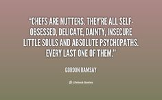 Chefs are nutters. They're all self-obsessed, delicate, dainty, insecure little souls and absolute psychopaths. Every last one of them. - Gordon Ramsay at Lifehack QuotesGordon Ramsay at http://quotes.lifehack.org/by-author/gordon-ramsay/