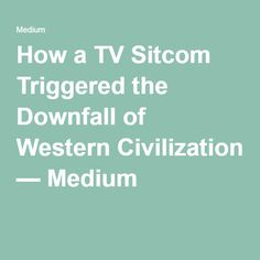How a TV Sitcom Triggered the Downfall of Western Civilization — Medium