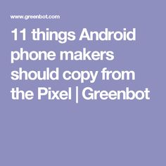 11 things Android phone makers should copy from the Pixel | Greenbot