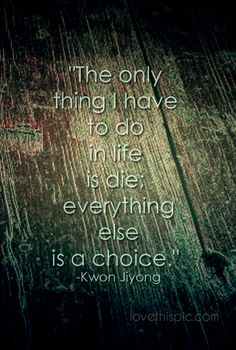 Choice  positive truth wisdom die pinterest pinterest quotes gd gdragon kwon jiyon only thing everything else is a choice