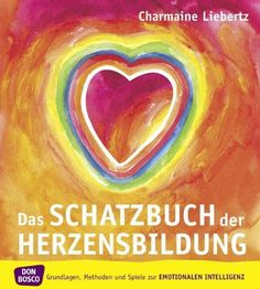 Das Schatzbuch der Herzensbildung: Grundlagen, Methoden und Spiele zur emotionalen Intelligenz: Amazon.de: Charmaine Liebertz: Bücher