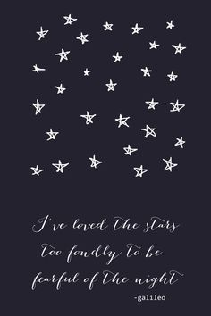 galileo, I've loved the stars too fondly to be fearful of the night